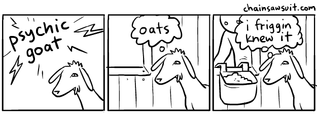 If you stare too long into the goat, the goat stares back... From http://chainsawsuit.com/comic/2010/03/09/psychic-goat-2/